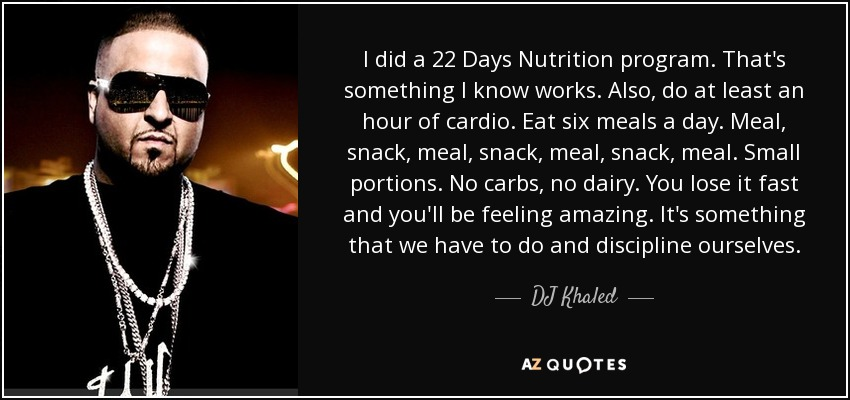 I did a 22 Days Nutrition program. That's something I know works. Also, do at least an hour of cardio. Eat six meals a day. Meal, snack, meal, snack, meal, snack, meal. Small portions. No carbs, no dairy. You lose it fast and you'll be feeling amazing. It's something that we have to do and discipline ourselves. - DJ Khaled