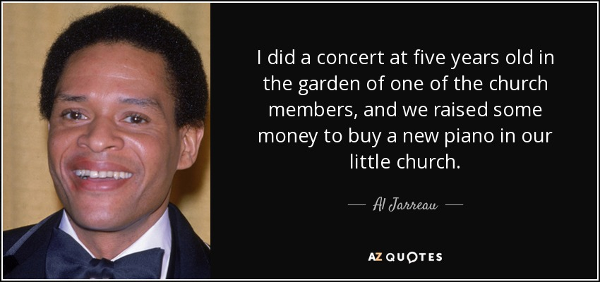 I did a concert at five years old in the garden of one of the church members, and we raised some money to buy a new piano in our little church. - Al Jarreau