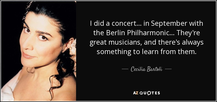 I did a concert... in September with the Berlin Philharmonic... They're great musicians, and there's always something to learn from them. - Cecilia Bartoli