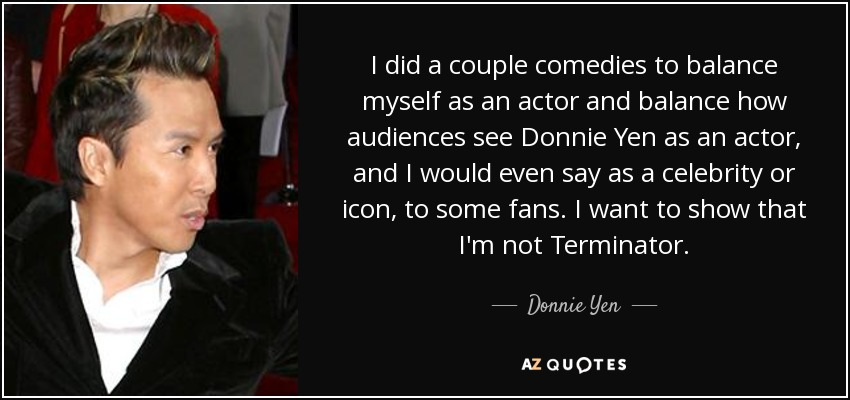 I did a couple comedies to balance myself as an actor and balance how audiences see Donnie Yen as an actor, and I would even say as a celebrity or icon, to some fans. I want to show that I'm not Terminator. - Donnie Yen