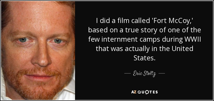 I did a film called 'Fort McCoy,' based on a true story of one of the few internment camps during WWII that was actually in the United States. - Eric Stoltz
