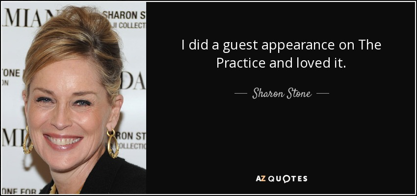 I did a guest appearance on The Practice and loved it. - Sharon Stone