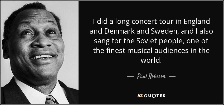 I did a long concert tour in England and Denmark and Sweden, and I also sang for the Soviet people, one of the finest musical audiences in the world. - Paul Robeson