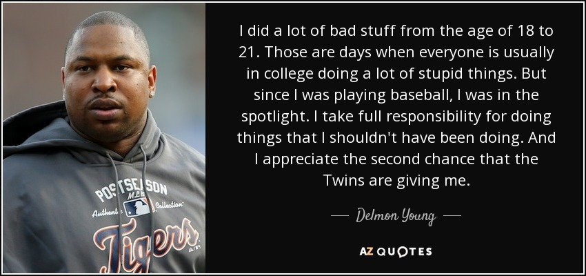 I did a lot of bad stuff from the age of 18 to 21. Those are days when everyone is usually in college doing a lot of stupid things. But since I was playing baseball, I was in the spotlight. I take full responsibility for doing things that I shouldn't have been doing. And I appreciate the second chance that the Twins are giving me. - Delmon Young