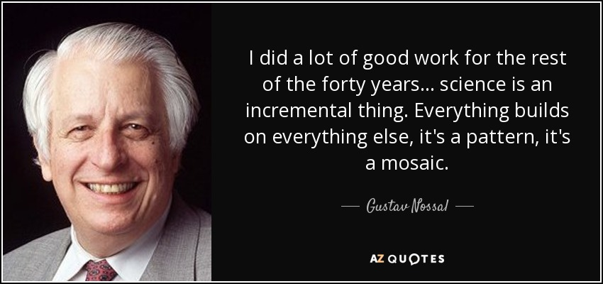 I did a lot of good work for the rest of the forty years... science is an incremental thing. Everything builds on everything else, it's a pattern, it's a mosaic. - Gustav Nossal