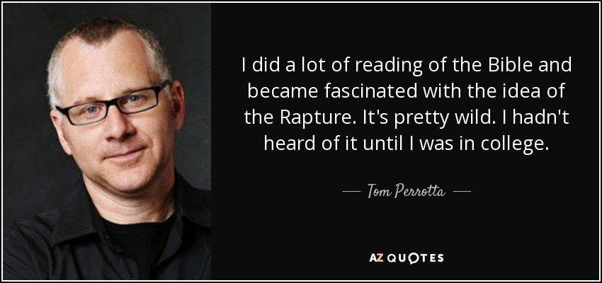 I did a lot of reading of the Bible and became fascinated with the idea of the Rapture. It's pretty wild. I hadn't heard of it until I was in college. - Tom Perrotta