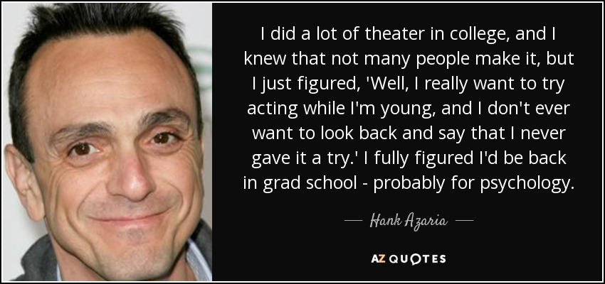 I did a lot of theater in college, and I knew that not many people make it, but I just figured, 'Well, I really want to try acting while I'm young, and I don't ever want to look back and say that I never gave it a try.' I fully figured I'd be back in grad school - probably for psychology. - Hank Azaria