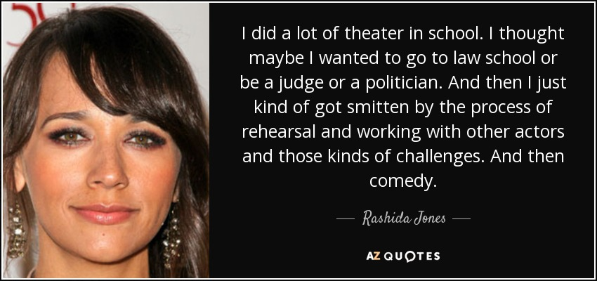 I did a lot of theater in school. I thought maybe I wanted to go to law school or be a judge or a politician. And then I just kind of got smitten by the process of rehearsal and working with other actors and those kinds of challenges. And then comedy. - Rashida Jones