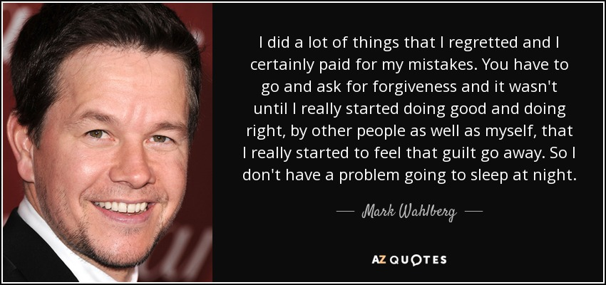 I did a lot of things that I regretted and I certainly paid for my mistakes. You have to go and ask for forgiveness and it wasn't until I really started doing good and doing right, by other people as well as myself, that I really started to feel that guilt go away. So I don't have a problem going to sleep at night. - Mark Wahlberg