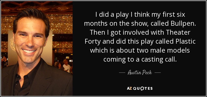 I did a play I think my first six months on the show, called Bullpen. Then I got involved with Theater Forty and did this play called Plastic which is about two male models coming to a casting call. - Austin Peck