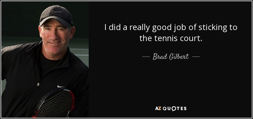 I did a really good job of sticking to the tennis court. - Brad Gilbert