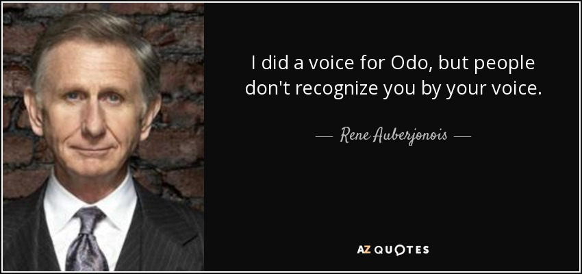 I did a voice for Odo, but people don't recognize you by your voice. - Rene Auberjonois