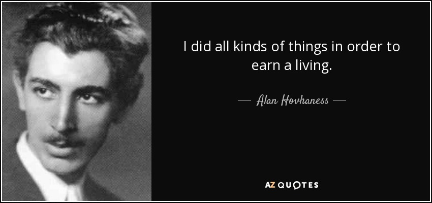 I did all kinds of things in order to earn a living. - Alan Hovhaness