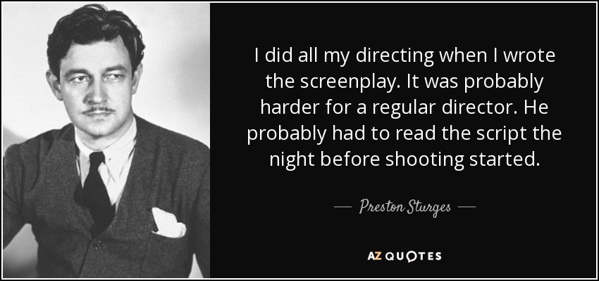 I did all my directing when I wrote the screenplay. It was probably harder for a regular director. He probably had to read the script the night before shooting started. - Preston Sturges