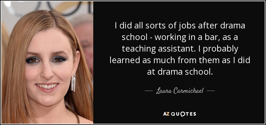 I did all sorts of jobs after drama school - working in a bar, as a teaching assistant. I probably learned as much from them as I did at drama school. - Laura Carmichael