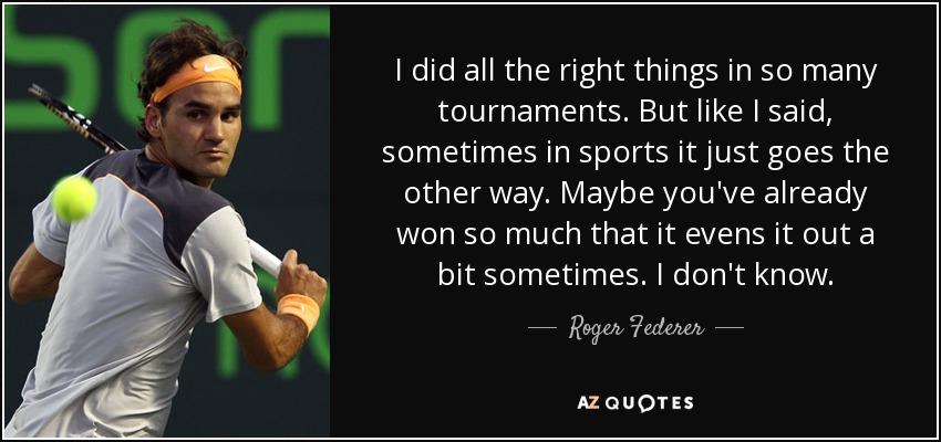 I did all the right things in so many tournaments. But like I said, sometimes in sports it just goes the other way. Maybe you've already won so much that it evens it out a bit sometimes. I don't know. - Roger Federer