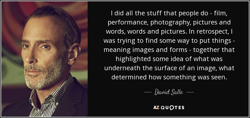 I did all the stuff that people do - film, performance, photography, pictures and words, words and pictures. In retrospect, I was trying to find some way to put things - meaning images and forms - together that highlighted some idea of what was underneath the surface of an image, what determined how something was seen. - David Salle