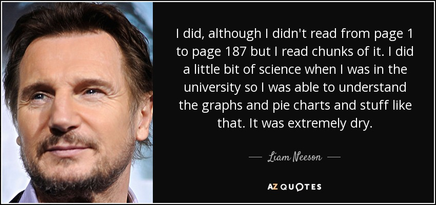 I did, although I didn't read from page 1 to page 187 but I read chunks of it. I did a little bit of science when I was in the university so I was able to understand the graphs and pie charts and stuff like that. It was extremely dry. - Liam Neeson