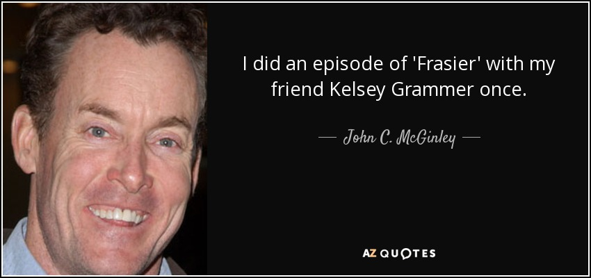 I did an episode of 'Frasier' with my friend Kelsey Grammer once. - John C. McGinley