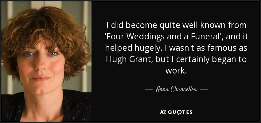 I did become quite well known from 'Four Weddings and a Funeral', and it helped hugely. I wasn't as famous as Hugh Grant, but I certainly began to work. - Anna Chancellor