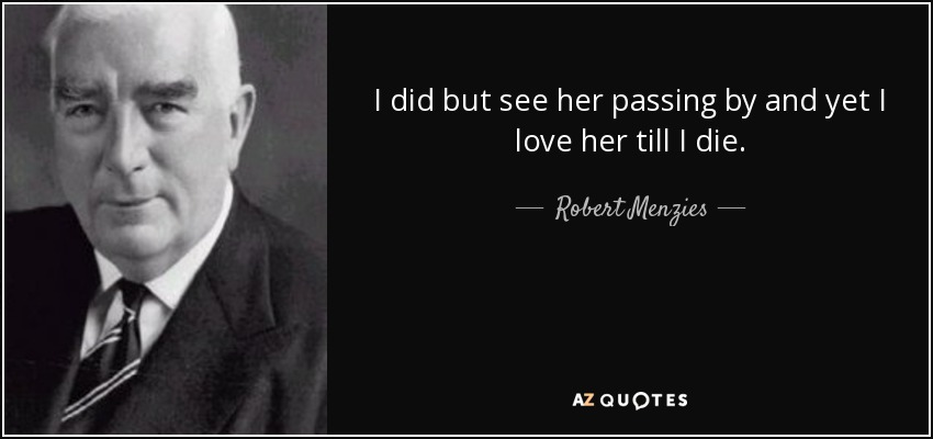 I did but see her passing by and yet I love her till I die. - Robert Menzies