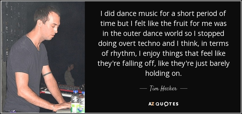I did dance music for a short period of time but I felt like the fruit for me was in the outer dance world so I stopped doing overt techno and I think, in terms of rhythm, I enjoy things that feel like they're falling off, like they're just barely holding on. - Tim Hecker