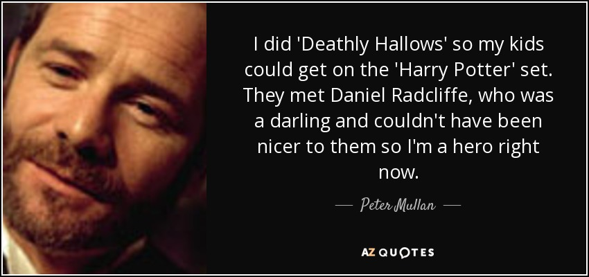 I did 'Deathly Hallows' so my kids could get on the 'Harry Potter' set. They met Daniel Radcliffe, who was a darling and couldn't have been nicer to them so I'm a hero right now. - Peter Mullan