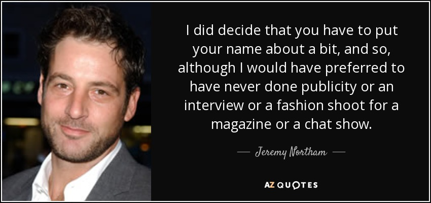 I did decide that you have to put your name about a bit, and so, although I would have preferred to have never done publicity or an interview or a fashion shoot for a magazine or a chat show. - Jeremy Northam