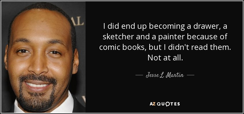 I did end up becoming a drawer, a sketcher and a painter because of comic books, but I didn't read them. Not at all. - Jesse L. Martin