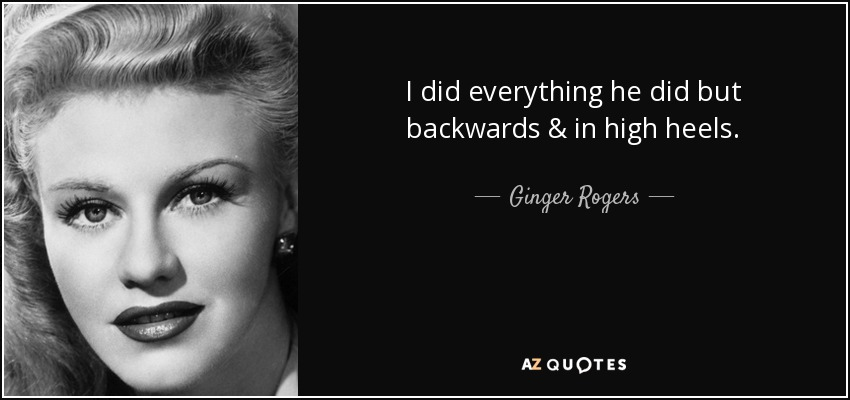 I did everything he did but backwards & in high heels. - Ginger Rogers
