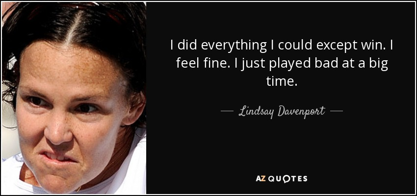 I did everything I could except win. I feel fine. I just played bad at a big time. - Lindsay Davenport