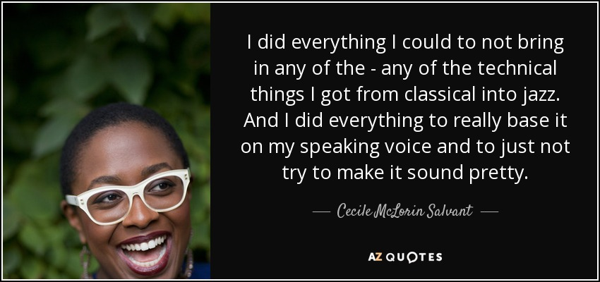 I did everything I could to not bring in any of the - any of the technical things I got from classical into jazz. And I did everything to really base it on my speaking voice and to just not try to make it sound pretty. - Cecile McLorin Salvant