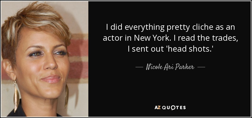 I did everything pretty cliche as an actor in New York. I read the trades, I sent out 'head shots.' - Nicole Ari Parker