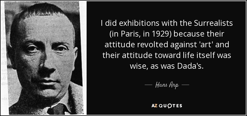 I did exhibitions with the Surrealists (in Paris, in 1929) because their attitude revolted against 'art' and their attitude toward life itself was wise, as was Dada's. - Hans Arp