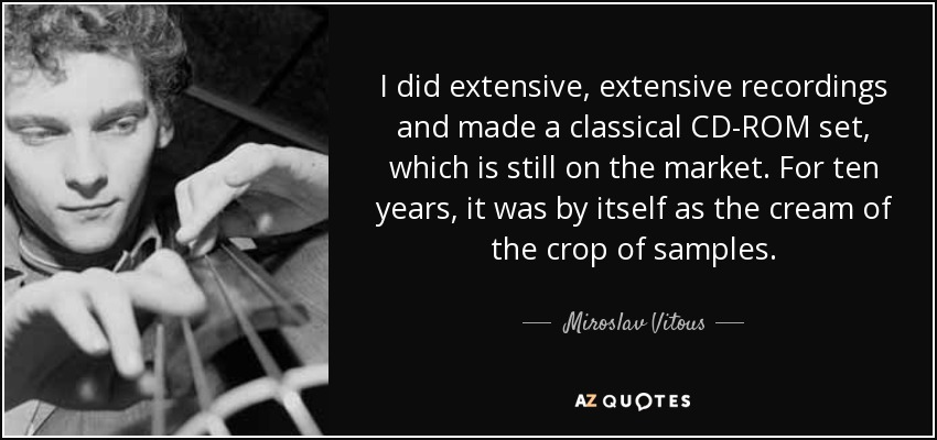 I did extensive, extensive recordings and made a classical CD-ROM set, which is still on the market. For ten years, it was by itself as the cream of the crop of samples. - Miroslav Vitous