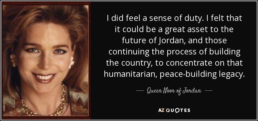 I did feel a sense of duty. I felt that it could be a great asset to the future of Jordan, and those continuing the process of building the country, to concentrate on that humanitarian, peace-building legacy. - Queen Noor of Jordan