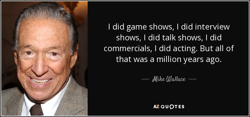 I did game shows, I did interview shows, I did talk shows, I did commercials, I did acting. But all of that was a million years ago. - Mike Wallace