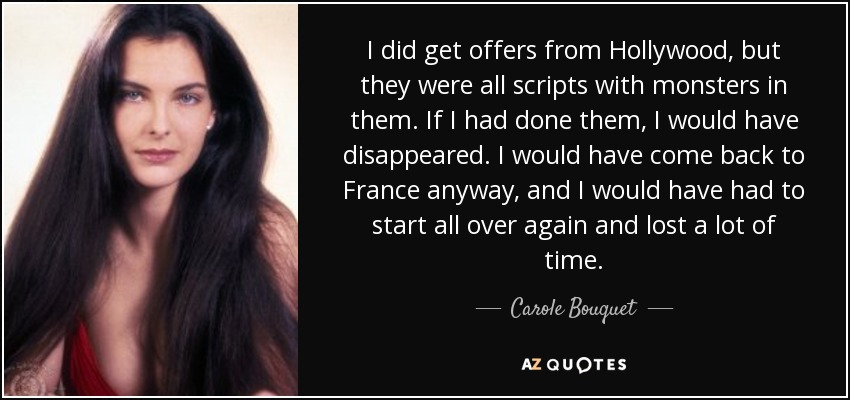 I did get offers from Hollywood, but they were all scripts with monsters in them. If I had done them, I would have disappeared. I would have come back to France anyway, and I would have had to start all over again and lost a lot of time. - Carole Bouquet
