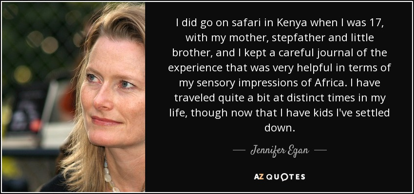 I did go on safari in Kenya when I was 17, with my mother, stepfather and little brother, and I kept a careful journal of the experience that was very helpful in terms of my sensory impressions of Africa. I have traveled quite a bit at distinct times in my life, though now that I have kids I've settled down. - Jennifer Egan