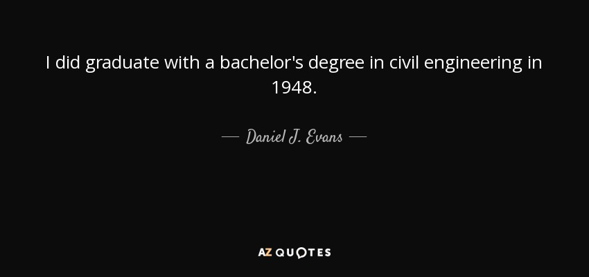 I did graduate with a bachelor's degree in civil engineering in 1948. - Daniel J. Evans