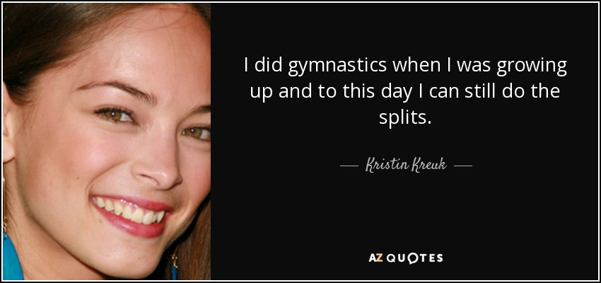 I did gymnastics when I was growing up and to this day I can still do the splits. - Kristin Kreuk