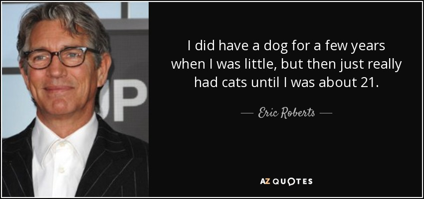 I did have a dog for a few years when I was little, but then just really had cats until I was about 21. - Eric Roberts
