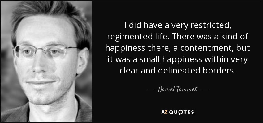 I did have a very restricted, regimented life. There was a kind of happiness there, a contentment, but it was a small happiness within very clear and delineated borders. - Daniel Tammet
