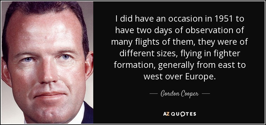 I did have an occasion in 1951 to have two days of observation of many flights of them, they were of different sizes, flying in fighter formation, generally from east to west over Europe. - Gordon Cooper