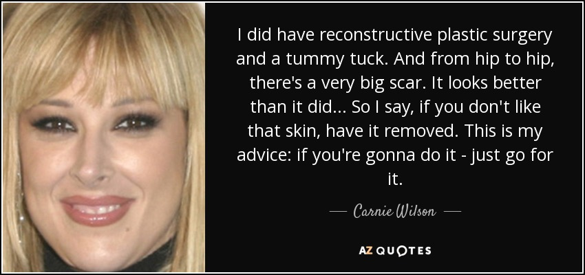 I did have reconstructive plastic surgery and a tummy tuck. And from hip to hip, there's a very big scar. It looks better than it did... So I say, if you don't like that skin, have it removed. This is my advice: if you're gonna do it - just go for it. - Carnie Wilson