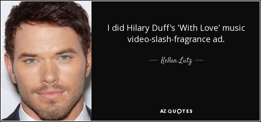 I did Hilary Duff's 'With Love' music video-slash-fragrance ad. - Kellan Lutz