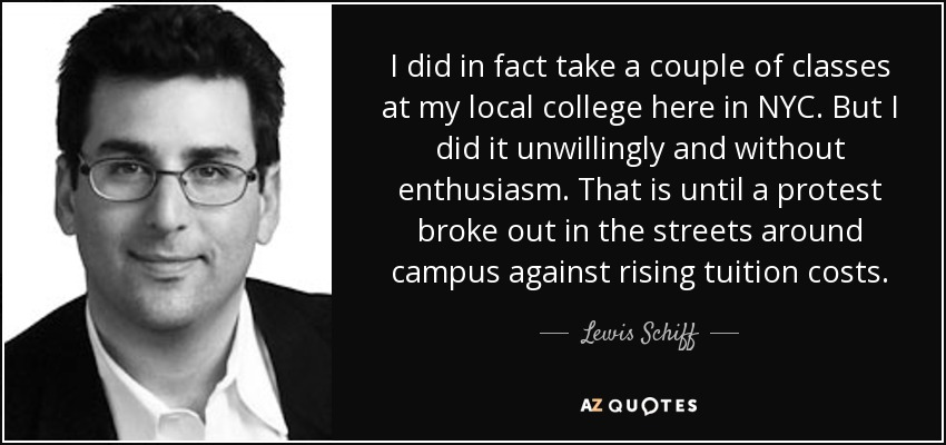 I did in fact take a couple of classes at my local college here in NYC. But I did it unwillingly and without enthusiasm. That is until a protest broke out in the streets around campus against rising tuition costs. - Lewis Schiff