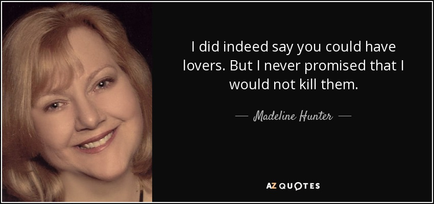 I did indeed say you could have lovers. But I never promised that I would not kill them. - Madeline Hunter