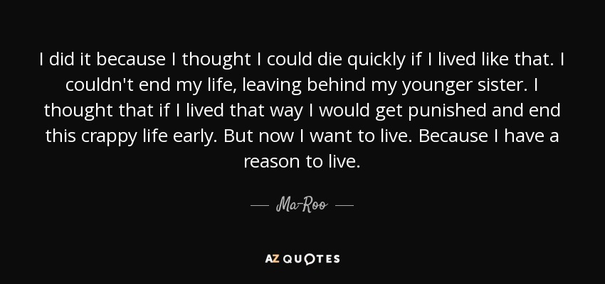 I did it because I thought I could die quickly if I lived like that. I couldn't end my life, leaving behind my younger sister. I thought that if I lived that way I would get punished and end this crappy life early. But now I want to live. Because I have a reason to live. - Ma-Roo