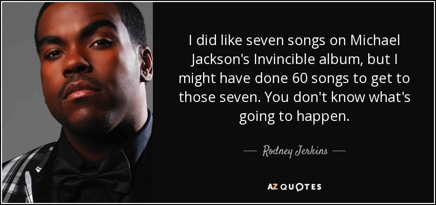 I did like seven songs on Michael Jackson's Invincible album, but I might have done 60 songs to get to those seven. You don't know what's going to happen. - Rodney Jerkins